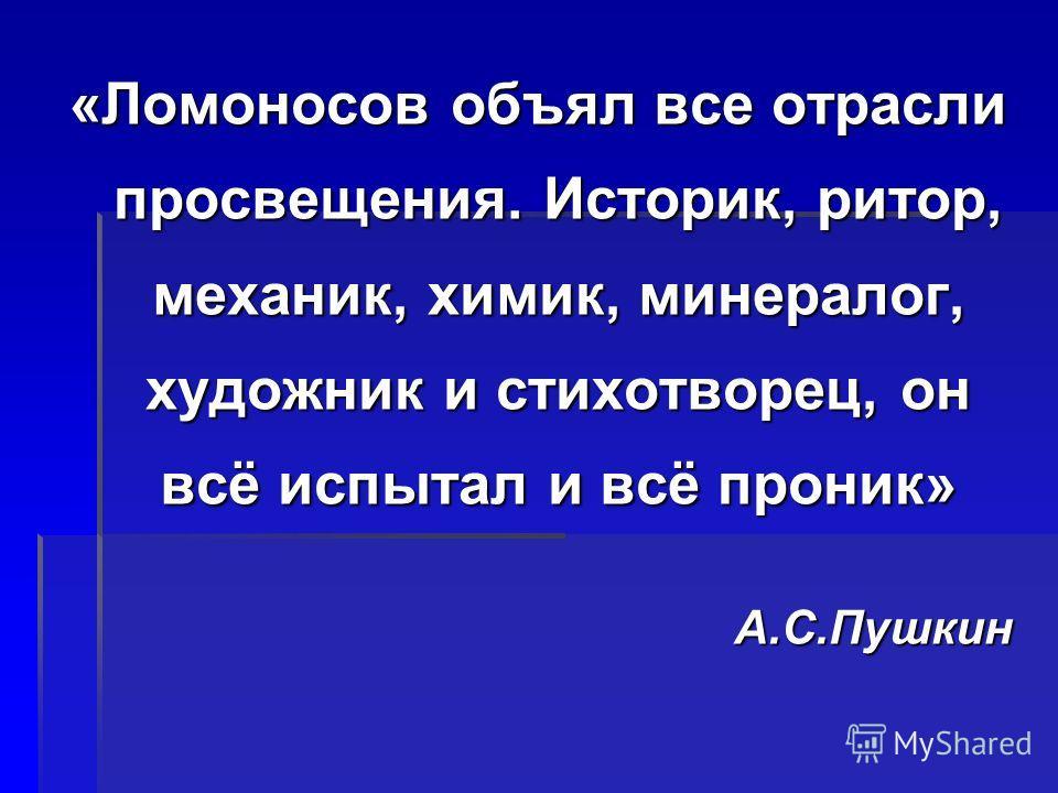 «Ломоносов объял все отрасли просвещения. Историк, ритор, механик, химик, минералог, художник и стихотворец, он всё испытал и всё проник» А.С.Пушкин
