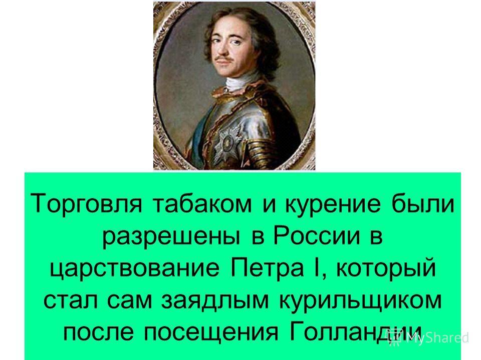 Торговля табаком и курение были разрешены в России в царствование Петра I, который стал сам заядлым курильщиком после посещения Голландии