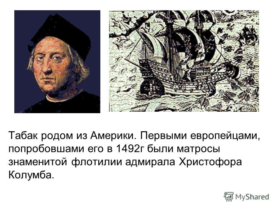 Табак родом из Америки. Первыми европейцами, попробовшами его в 1492г были матросы знаменитой флотилии адмирала Христофора Колумба.