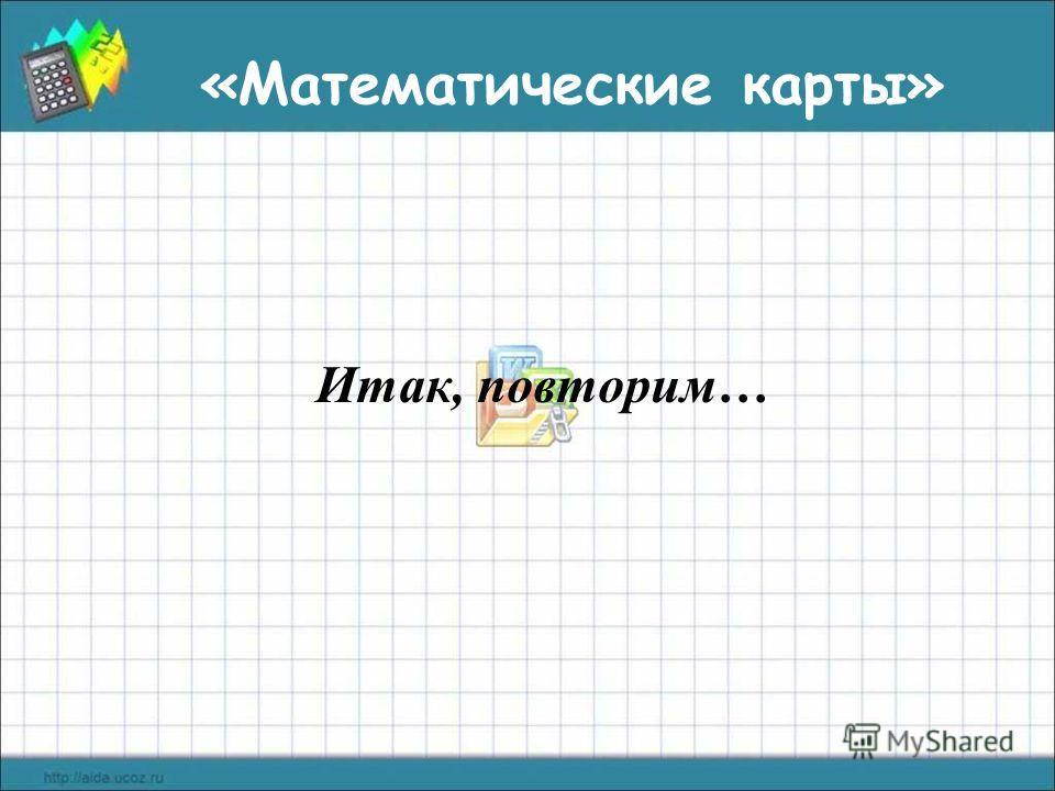 Итак, повторим… «Математические карты»