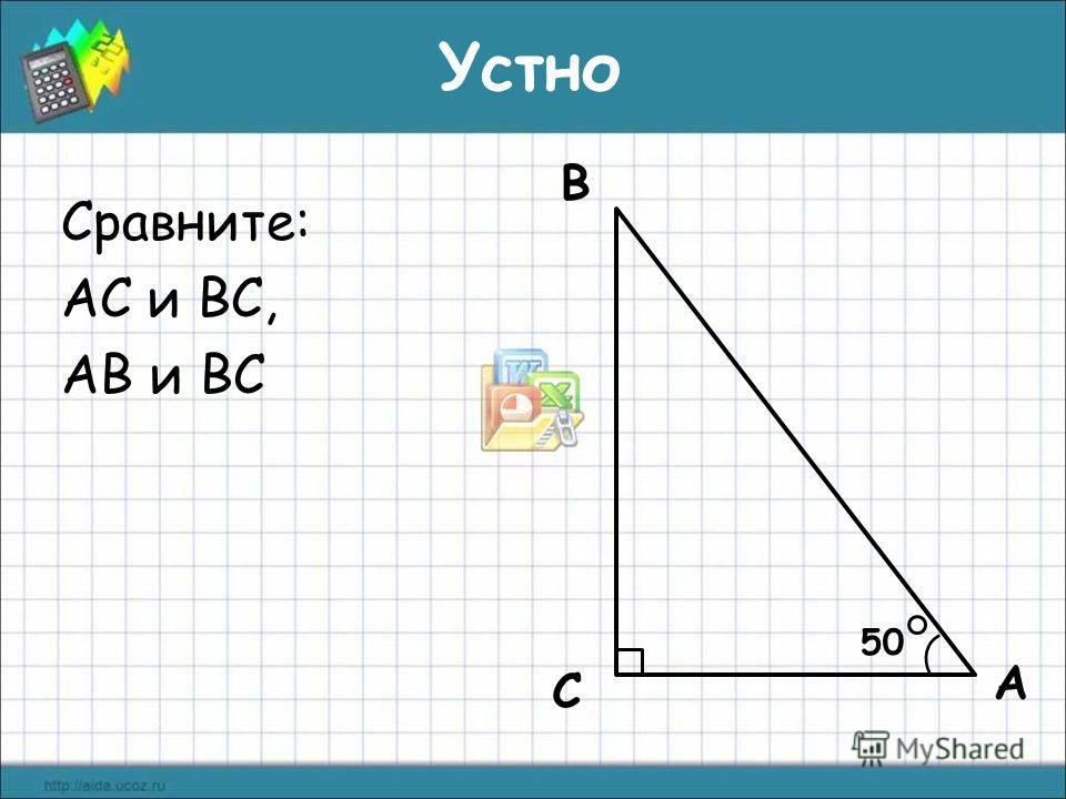 Сравните: АС и ВС, АВ и ВС А С В 50