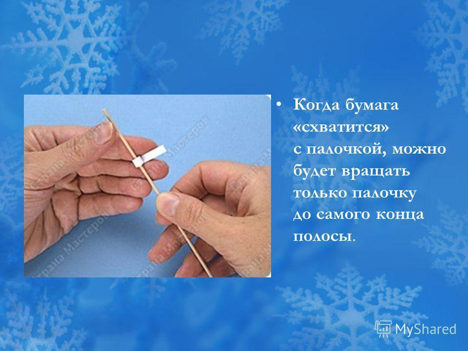 Когда бумага «схватится» с палочкой, можно будет вращать только палочку до самого конца полосы.