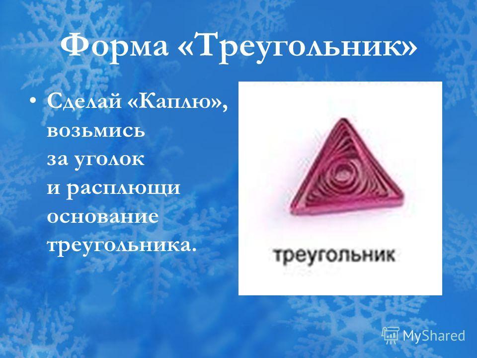 Форма «Треугольник» Сделай «Каплю», возьмись за уголок и расплющи основание треугольника.