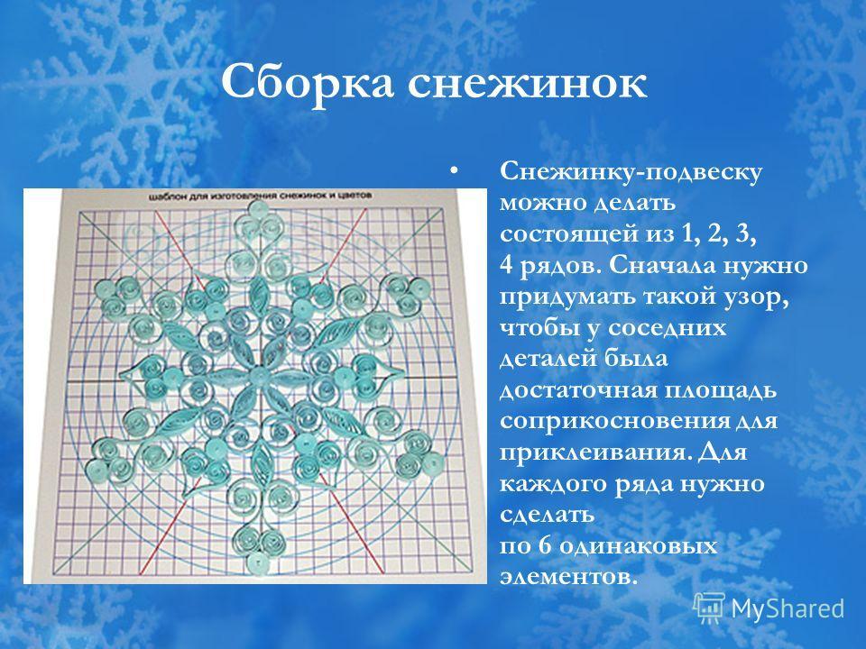 Сборка снежинок Снежинку-подвеску можно делать состоящей из 1, 2, 3, 4 рядов. Сначала нужно придумать такой узор, чтобы у соседних деталей была достаточная площадь соприкосновения для приклеивания. Для каждого ряда нужно сделать по 6 одинаковых элеме