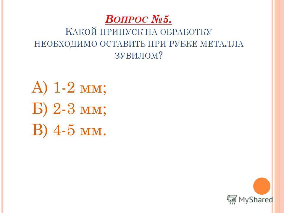В ОПРОС 5. К АКОЙ ПРИПУСК НА ОБРАБОТКУ НЕОБХОДИМО ОСТАВИТЬ ПРИ РУБКЕ МЕТАЛЛА ЗУБИЛОМ ? А) 1-2 мм; Б) 2-3 мм; В) 4-5 мм.