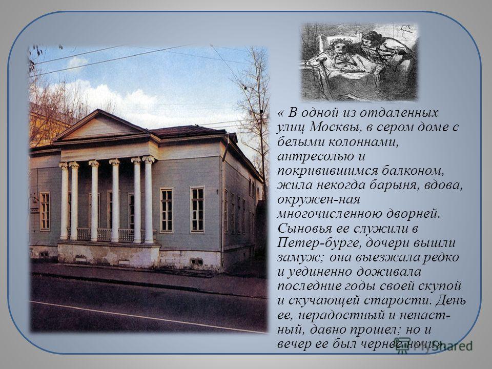 « В одной из отдаленных улиц Москвы, в сером доме с белыми колоннами, антресолью и покривившимся балконом, жила некогда барыня, вдова, окружен-ная многочисленною дворней. Сыновья ее служили в Петер-бурге, дочери вышли замуж; она выезжала редко и уеди