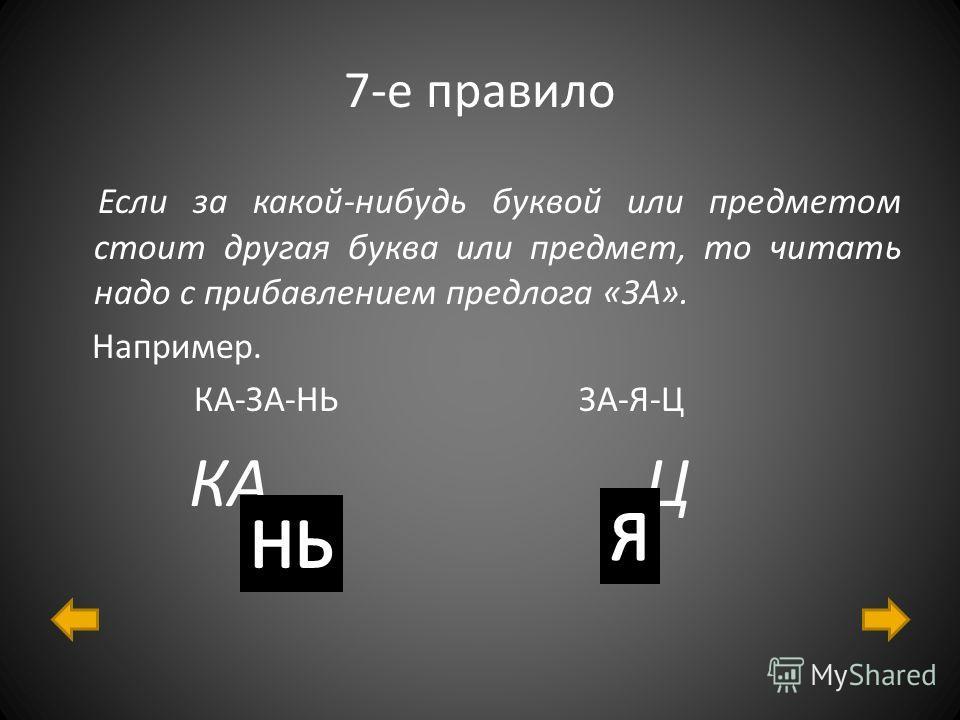 7-е правило Если за какой-нибудь буквой или предметом стоит другая буква или предмет, то читать надо с прибавлением предлога «ЗА». Например. КА-ЗА-НЬ ЗА-Я-Ц КА Ц