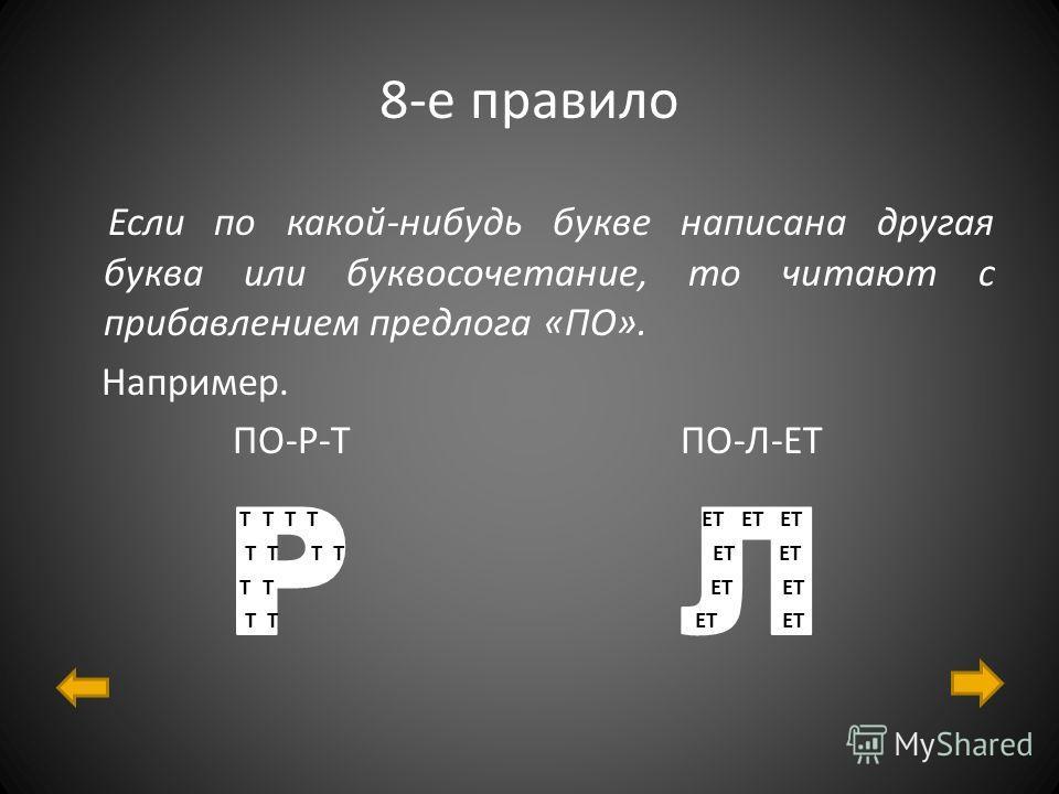 8-е правило Если по какой-нибудь букве написана другая буква или буквосочетание, то читают с прибавлением предлога «ПО». Например. ПО-Р-Т ПО-Л-ЕТ Т Т Т Т ЕТ ЕТ ЕТ Т Т Т Т ЕТ ЕТ Т Т ЕТ ЕТ