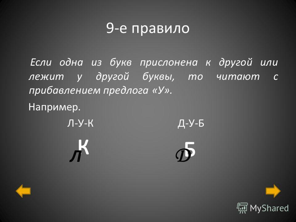 9-е правило Если одна из букв прислонена к другой или лежит у другой буквы, то читают с прибавлением предлога «У». Например. Л-У-К Д-У-Б Л Д