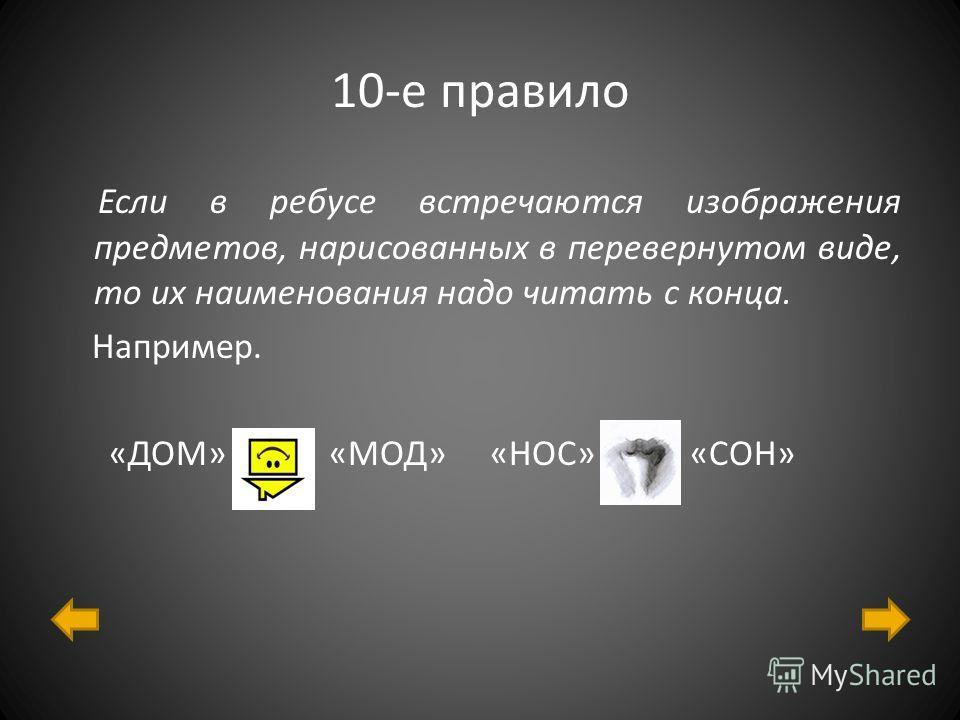 10-е правило Если в ребусе встречаются изображения предметов, нарисованных в перевернутом виде, то их наименования надо читать с конца. Например. «ДОМ» «МОД» «НОС» «СОН»