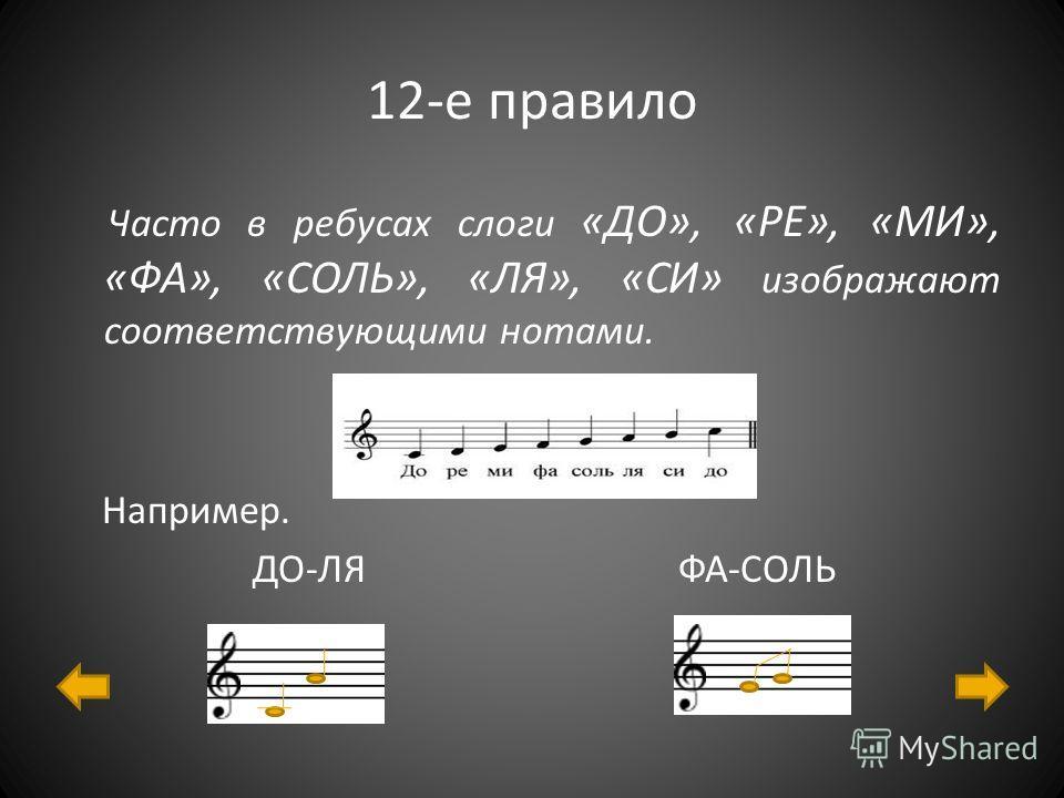 12-е правило Часто в ребусах слоги «ДО», «РЕ», «МИ», «ФА», «СОЛЬ», «ЛЯ», «СИ» изображают соответствующими нотами. Например. ДО-ЛЯ ФА-СОЛЬ