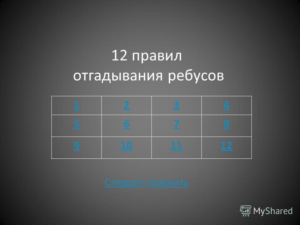 12 правил отгадывания ребусов Следует помнить Следует помнить 1234 5678 9101112
