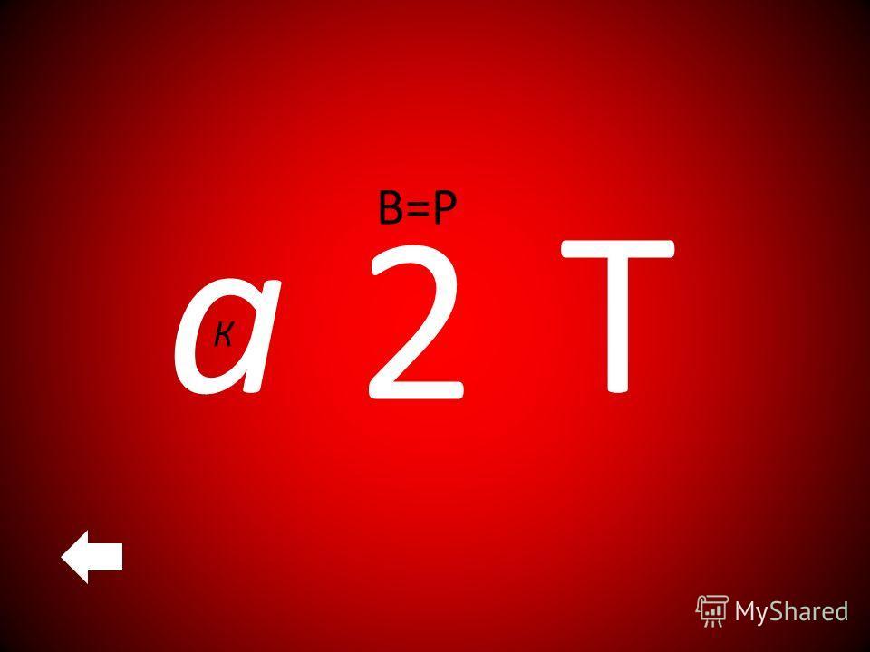 К а 2 В=Р Т