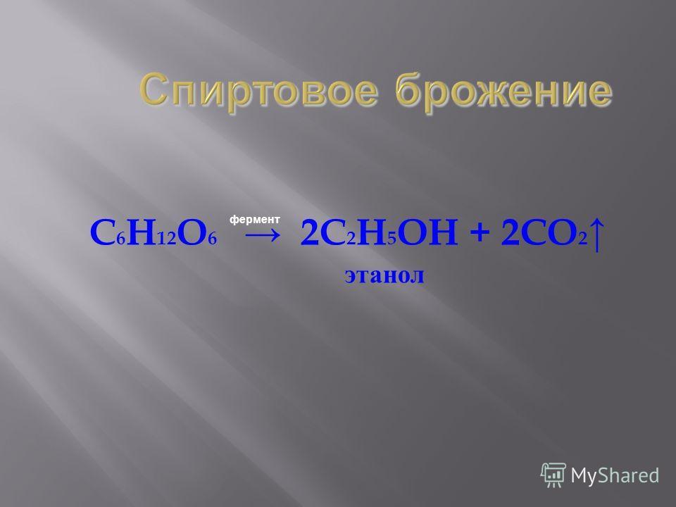 C 6 H 12 O 6 2C 2 H 5 OH + 2CO 2 этанол фермент