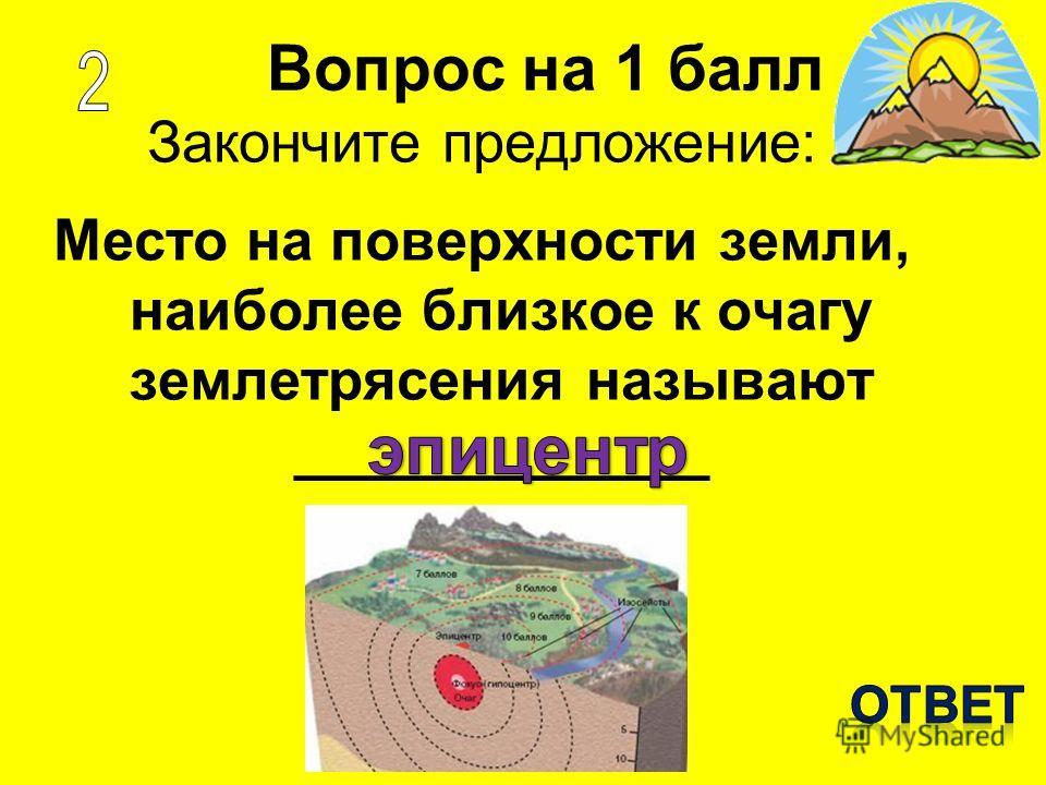 Вопрос на 1 балл Закончите предложение: Место на поверхности земли, наиболее близкое к очагу землетрясения называют _____________