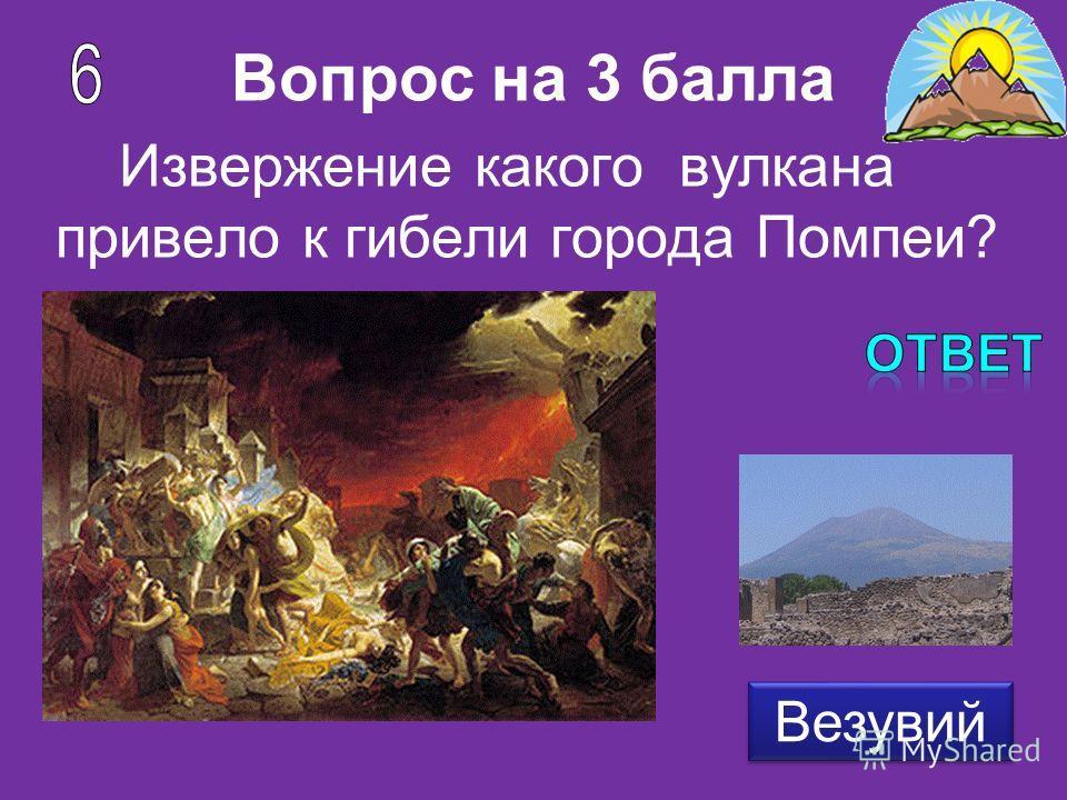 Вопрос на 3 балла Извержение какого вулкана привело к гибели города Помпеи? Везувий