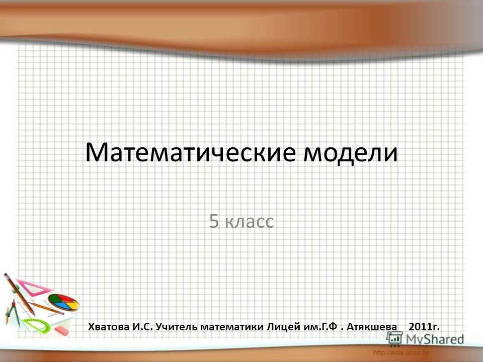 Математические модели 5 класс Хватова И.С. Учитель математики Лицей им.Г.Ф. Атякшева 2011г.