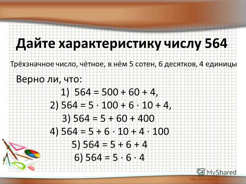 Дайте характеристику числу 564 Трёхзначное число, чётное, в нём 5 сотен, 6 десятков, 4 единицы Верно ли, что: 1)564 = 500 + 60 + 4, 2) 564 = 5 · 100 + 6 · 10 + 4, 3) 564 = 5 + 60 + 400 4) 564 = 5 + 6 · 10 + 4 · 100 5) 564 = 5 + 6 + 4 6) 564 = 5 · 6 ·