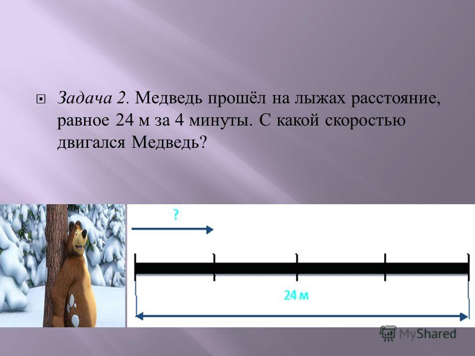 Задача 2. Медведь прошёл на лыжах расстояние, равное 24 м за 4 минуты. С какой скоростью двигался Медведь ?