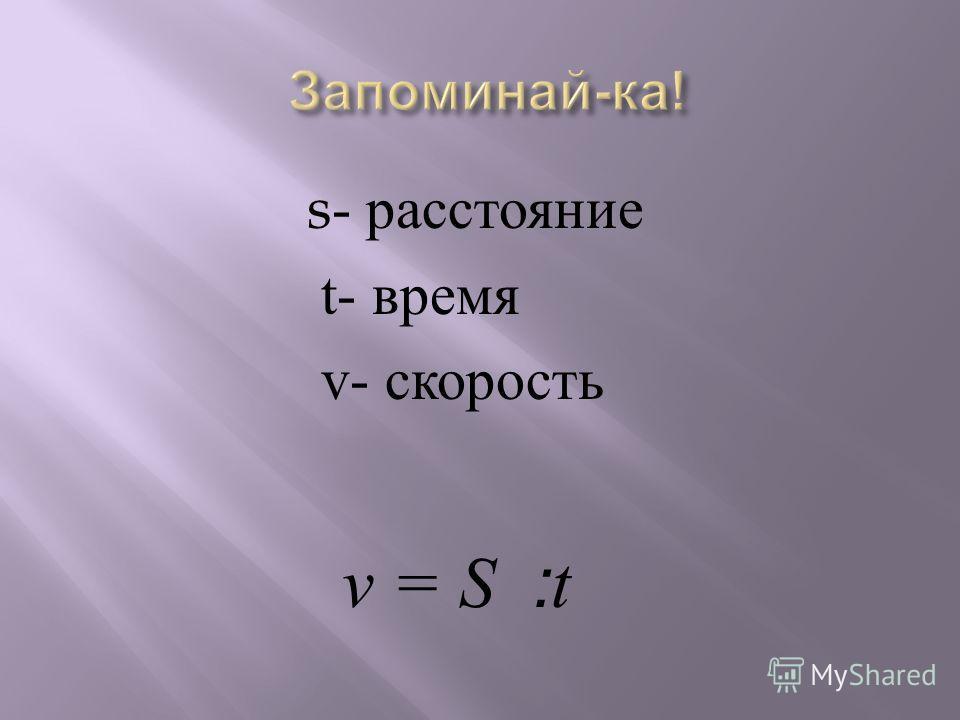 s- расстояние t- время v- скорость v = S ׃ t