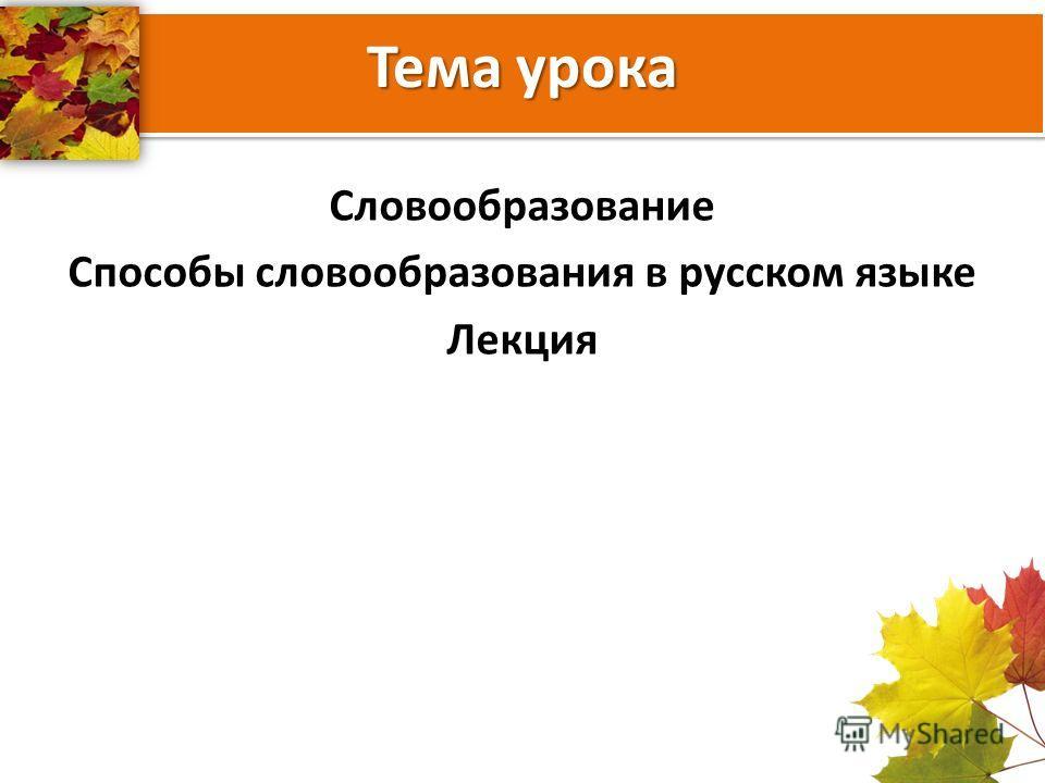Тема урока Словообразование Способы словообразования в русском языке Лекция