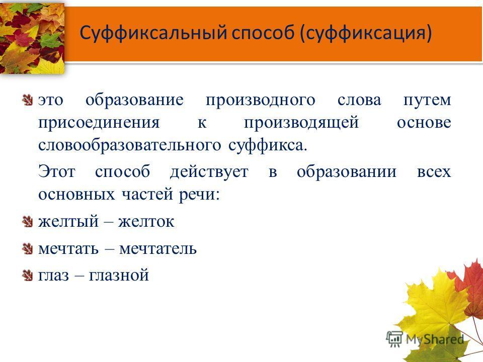 Суффиксальный способ (суффиксация) это образование производного слова путем присоединения к производящей основе словообразовательного суффикса. Этот способ действует в образовании всех основных частей речи: желтый – желток мечтать – мечтатель глаз –