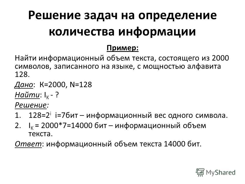 Решение задач на определение количества информации Пример: Найти информационный объем текста, состоящего из 2000 символов, записанного на языке, с мощностью алфавита 128. Дано: К=2000, N=128 Найти: I K - ? Решение: 1.128=2 i i=7бит – информационный в