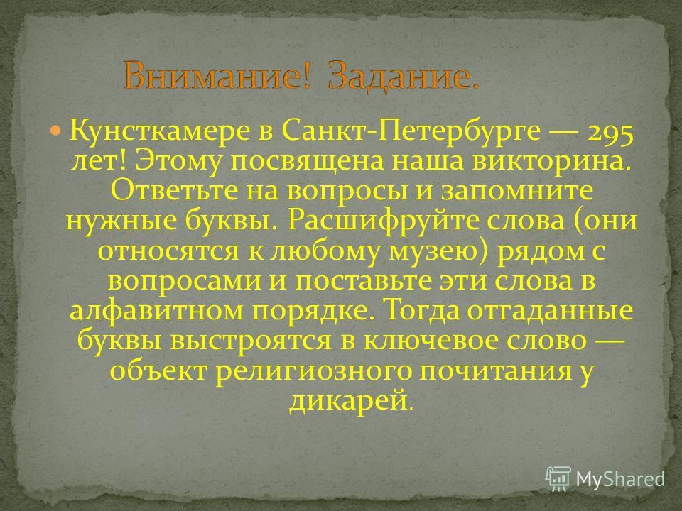 Кунсткамере в Санкт-Петербурге 295 лет! Этому посвящена наша викторина. Ответьте на вопросы и запомните нужные буквы. Расшифруйте слова (они относятся к любому музею) рядом с вопросами и поставьте эти слова в алфавитном порядке. Тогда отгаданные букв