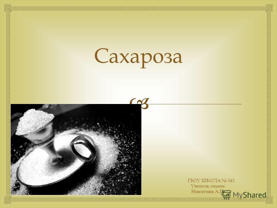 Образец подзаголовка Сахароза ГБОУ ШКОЛА 542 Учитель химии Никитина А.П.