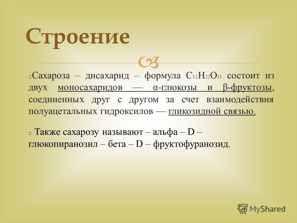 Сахароза – дисахарид – формула С 12 Н 22 О 11 состоит из двух моносахаридов α-глюкозы и β-фруктозы, соединенных друг с другом за счет взаимодействия полуацетальных гидроксилов гликозидной связью. Также сахарозу называют – альфа – D – глюкопиранозил –