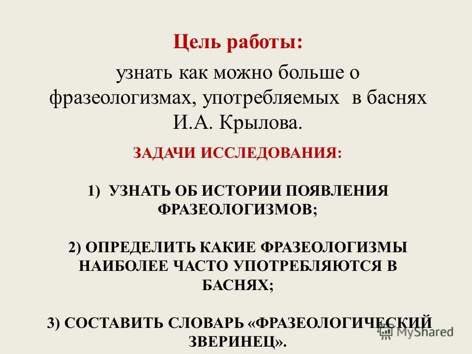 ЗАДАЧИ ИССЛЕДОВАНИЯ: 1) УЗНАТЬ ОБ ИСТОРИИ ПОЯВЛЕНИЯ ФРАЗЕОЛОГИЗМОВ; 2) ОПРЕДЕЛИТЬ КАКИЕ ФРАЗЕОЛОГИЗМЫ НАИБОЛЕЕ ЧАСТО УПОТРЕБЛЯЮТСЯ В БАСНЯХ; 3) СОСТАВИТЬ СЛОВАРЬ «ФРАЗЕОЛОГИЧЕСКИЙ ЗВЕРИНЕЦ». Цель работы: узнать как можно больше о фразеологизмах, упот