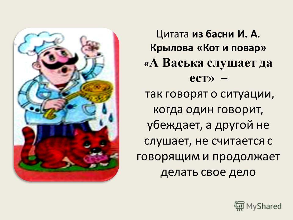 Цитата из басни И. А. Крылова «Кот и повар» « А Васька слушает да ест» – так говорят о ситуации, когда один говорит, убеждает, а другой не слушает, не считается с говорящим и продолжает делать свое дело