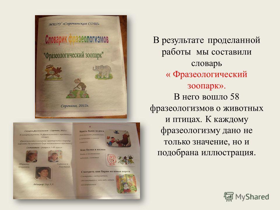 В результате проделанной работы мы составили словарь « Фразеологический зоопарк». В него вошло 58 фразеологизмов о животных и птицах. К каждому фразеологизму дано не только значение, но и подобрана иллюстрация.