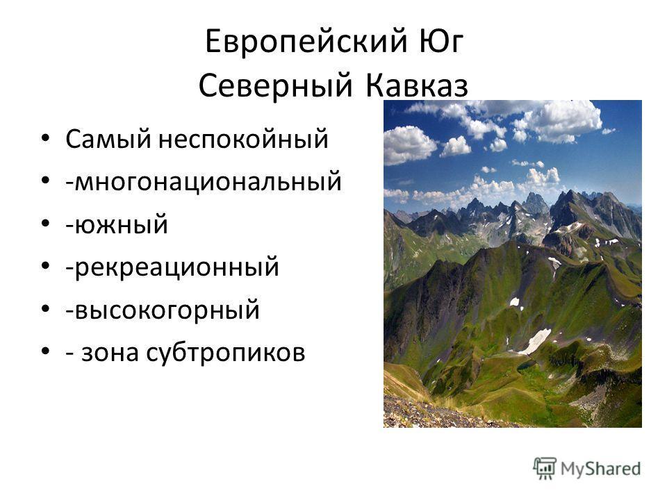 Европейский Юг Северный Кавказ Самый неспокойный -многонациональный -южный -рекреационный -высокогорный - зона субтропиков
