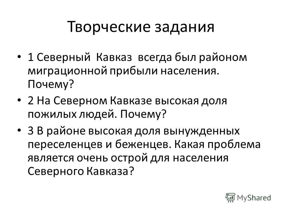 Творческие задания 1 Северный Кавказ всегда был районом миграционной прибыли населения. Почему? 2 На Северном Кавказе высокая доля пожилых людей. Почему? 3 В районе высокая доля вынужденных переселенцев и беженцев. Какая проблема является очень остро