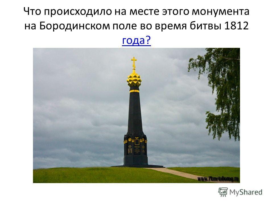 Что происходило на месте этого монумента на Бородинском поле во время битвы 1812 года? года?