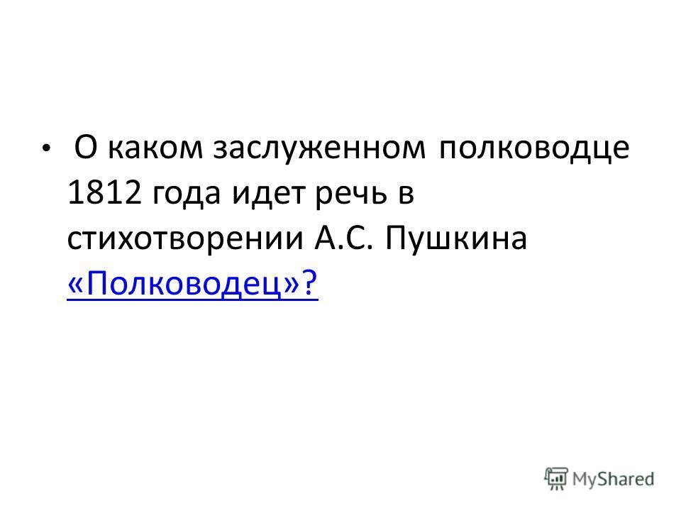 О каком заслуженном полководце 1812 года идет речь в стихотворении А.С. Пушкина «Полководец»? «Полководец»?