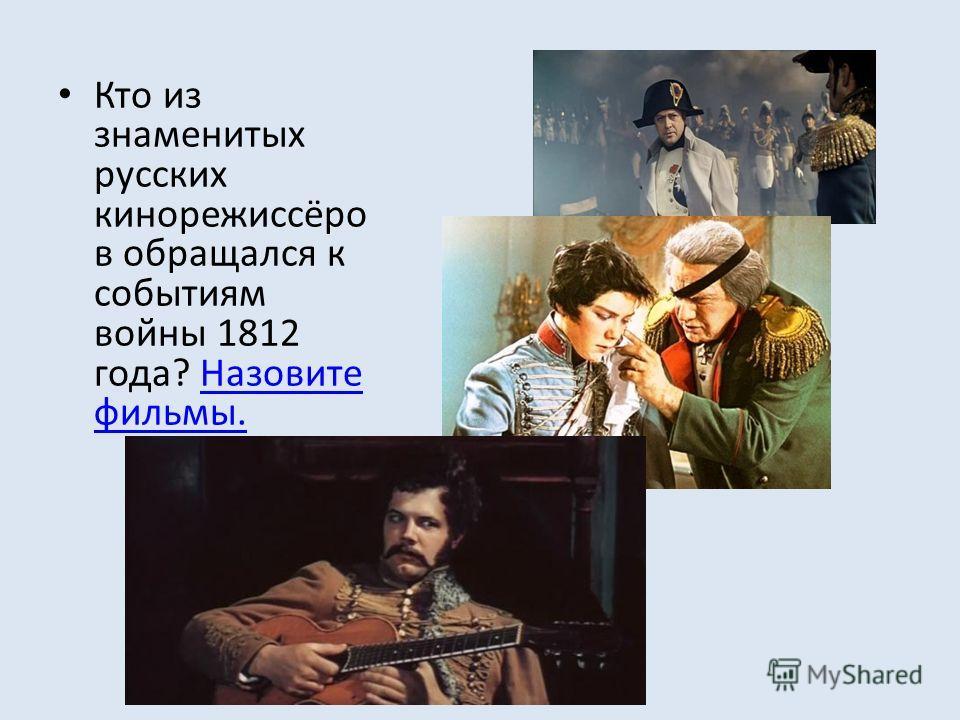 Кто из знаменитых русских кинорежиссёро в обращался к событиям войны 1812 года? Назовите фильмы.Назовите фильмы.