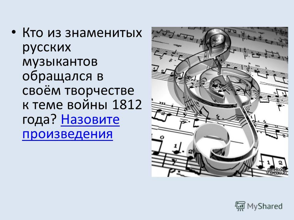 Кто из знаменитых русских музыкантов обращался в своём творчестве к теме войны 1812 года? Назовите произведенияНазовите произведения