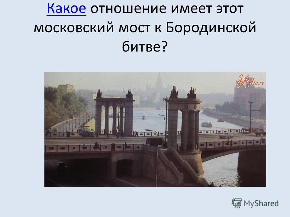 КакоеКакое отношение имеет этот московский мост к Бородинской битве?
