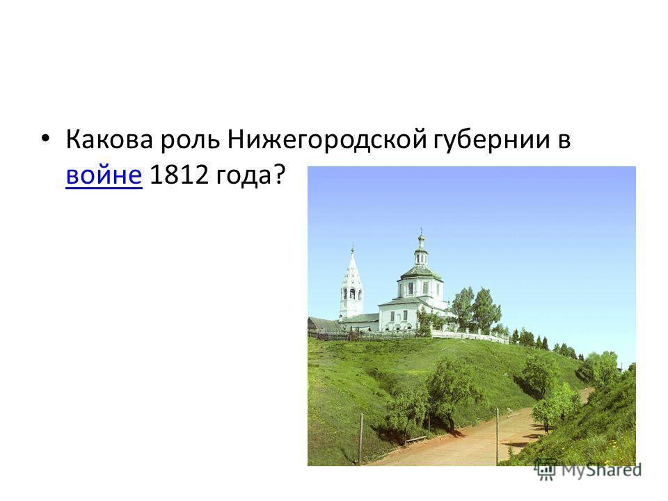 Какова роль Нижегородской губернии в войне 1812 года? войне