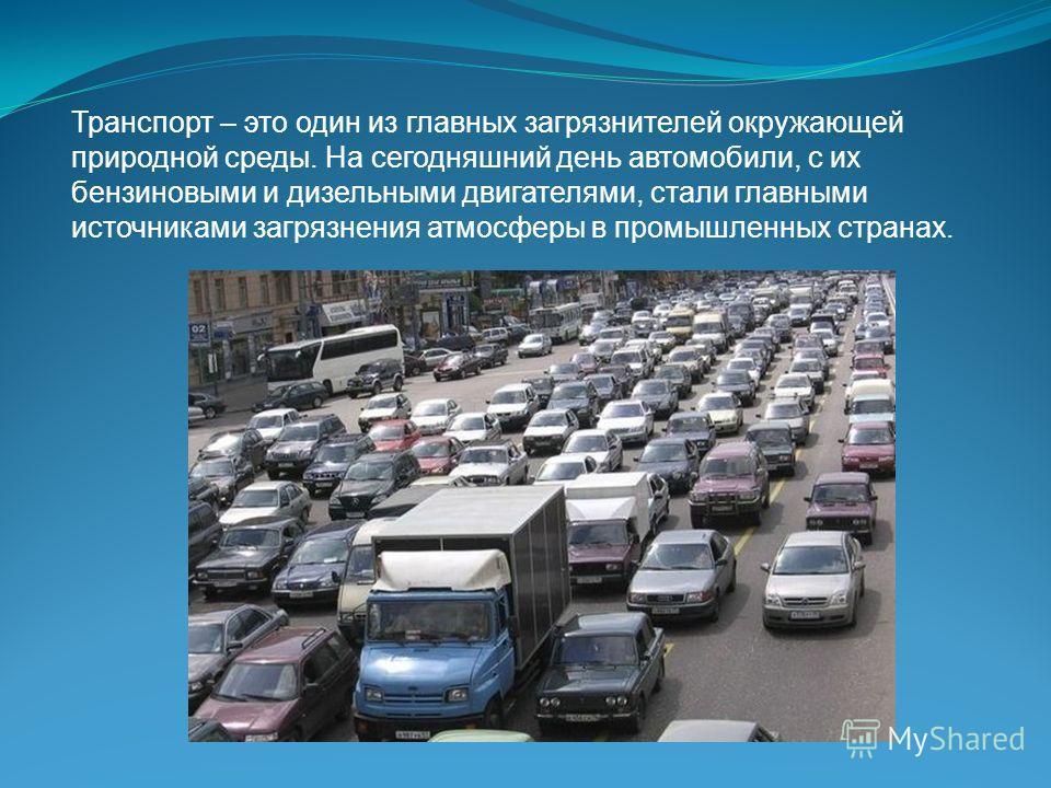 Транспорт – это один из главных загрязнителей окружающей природной среды. На сегодняшний день автомобили, с их бензиновыми и дизельными двигателями, стали главными источниками загрязнения атмосферы в промышленных странах.