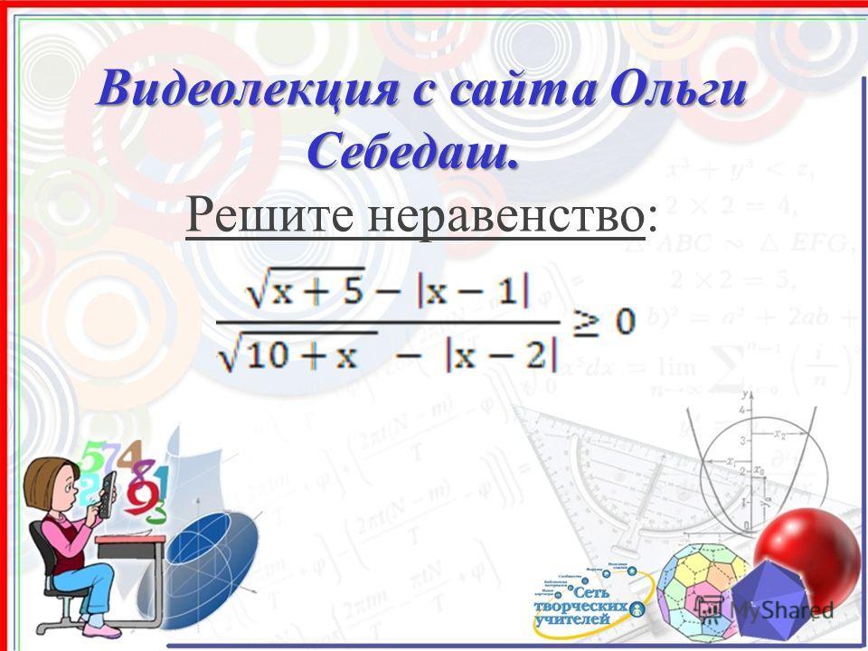 Видеолекция с сайта Ольги Себедаш. Решите неравенство: