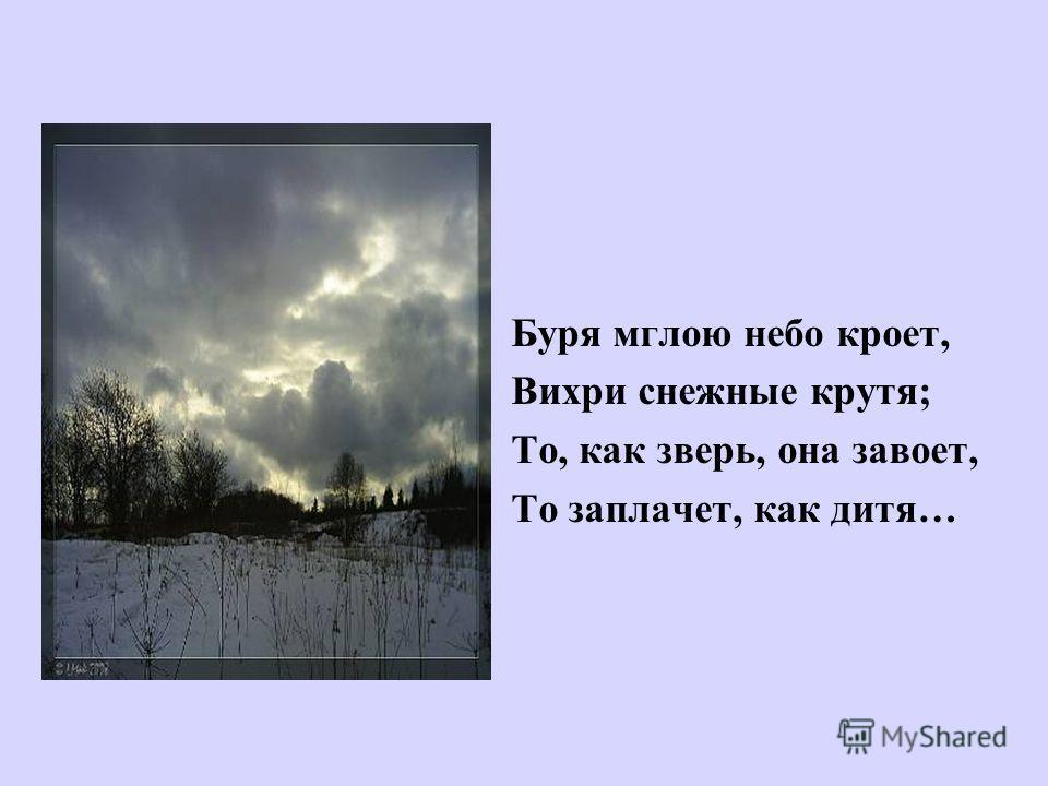 Буря мглою небо кроет, Вихри снежные крутя; То, как зверь, она завоет, То заплачет, как дитя…