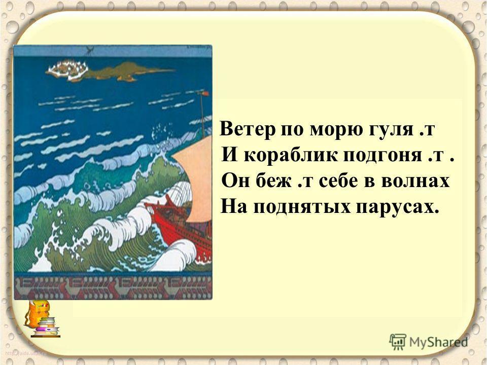 Ветер по морю гуля.т И кораблик подгоня.т. Он беж.т себе в волнах На поднятых парусах.
