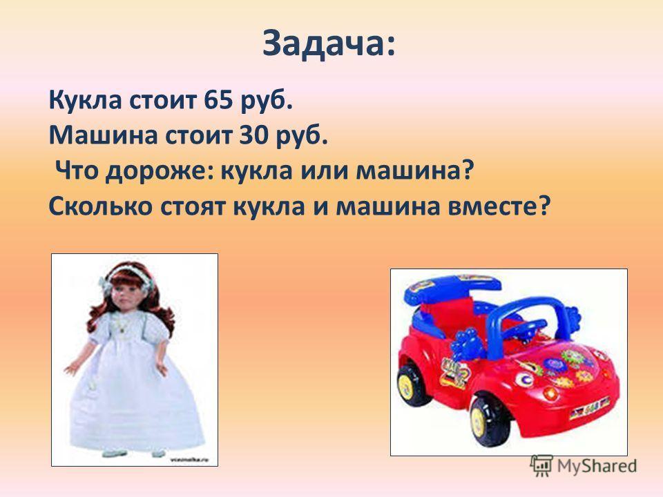 Задача: Кукла стоит 65 руб. Машина стоит 30 руб. Что дороже: кукла или машина? Сколько стоят кукла и машина вместе?