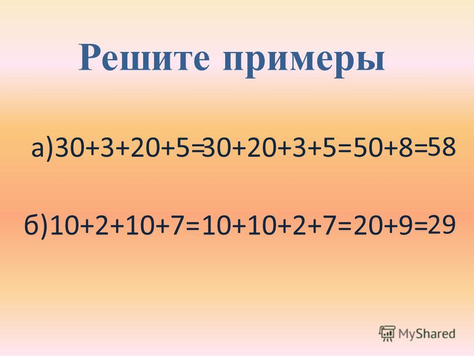 Решите примеры а)30+3+20+5= б)10+2+10+7= 30+20+3+5= 10+10+2+7= 5858 29 50+8= 20+9=
