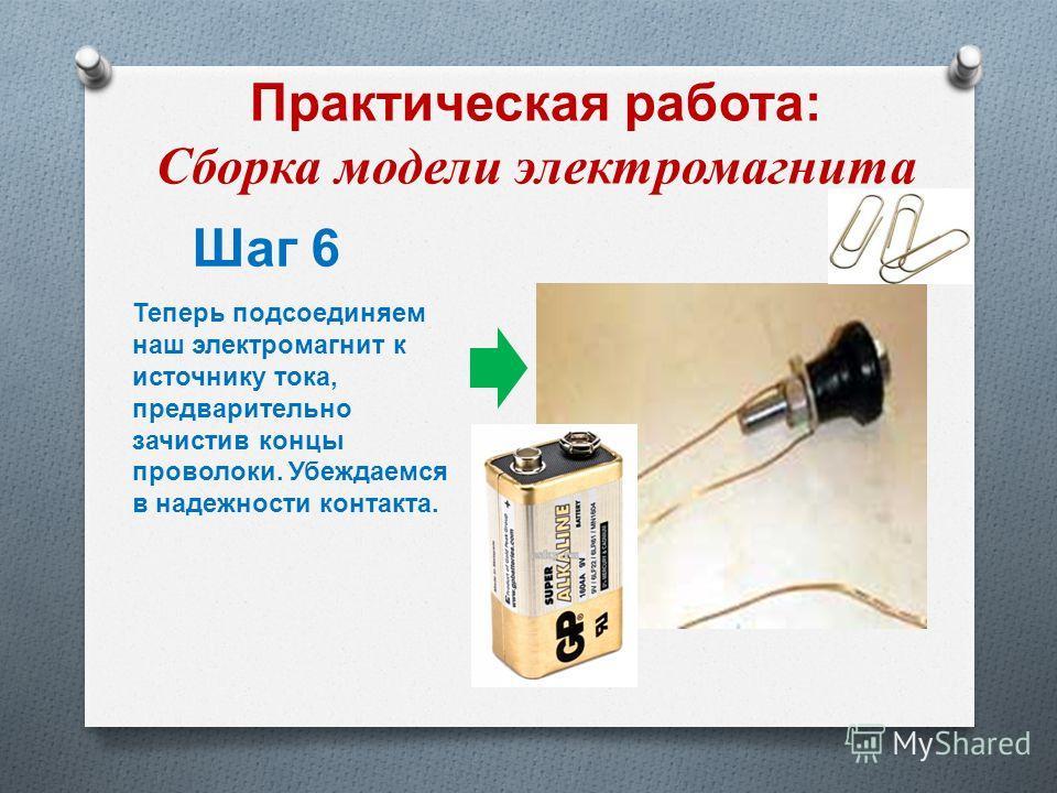 Практическая работа : Сборка модели электромагнита Шаг 6 Теперь подсоединяем наш электромагнит к источнику тока, предварительно зачистив концы проволоки. Убеждаемся в надежности контакта.
