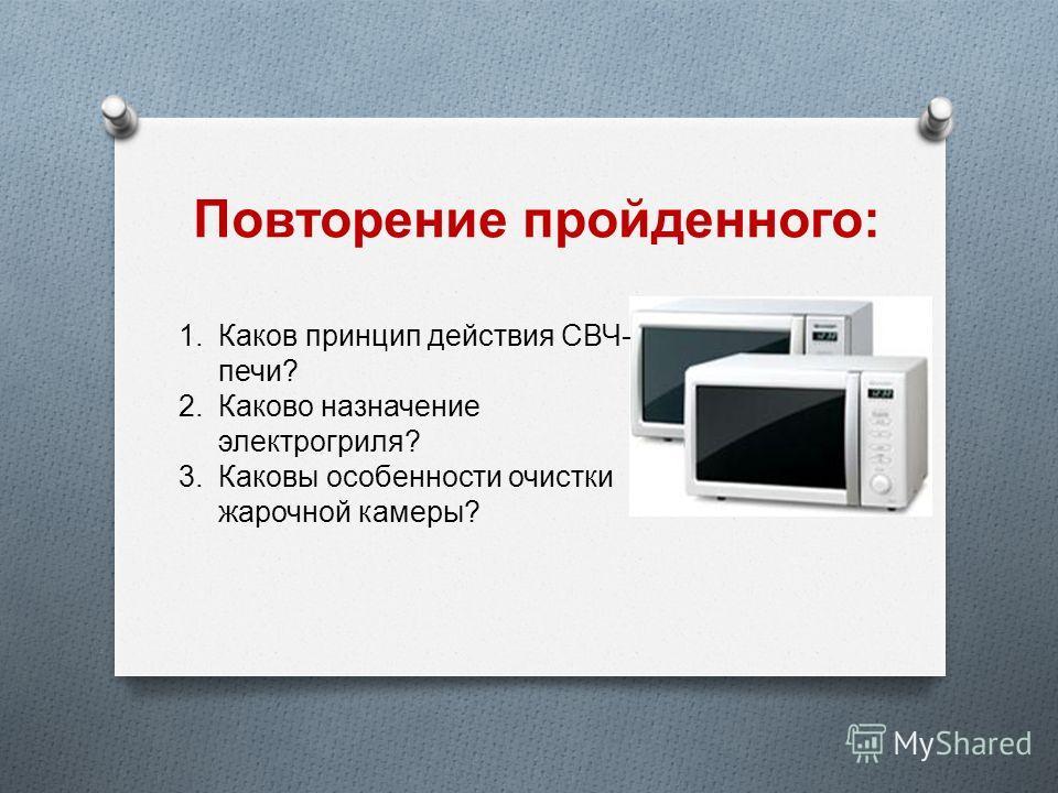 Повторение пройденного : 1.Каков принцип действия СВЧ - печи ? 2.Каково назначение электрогриля ? 3.Каковы особенности очистки жарочной камеры ?