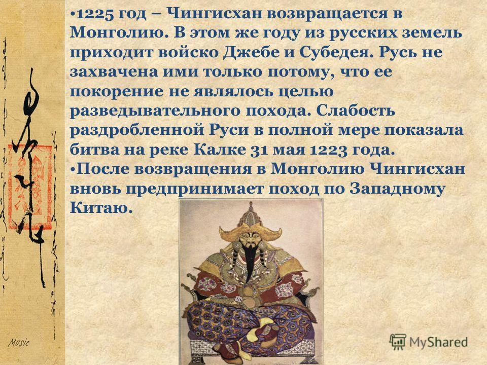 1225 год – Чингисхан возвращается в Монголию. В этом же году из русских земель приходит войско Джебе и Субедея. Русь не захвачена ими только потому, что ее покорение не являлось целью разведывательного похода. Слабость раздробленной Руси в полной мер